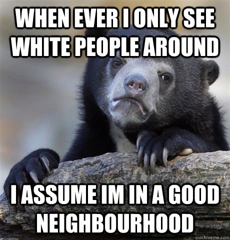 when ever i only see white people around i assume im in a go - Confession Bear