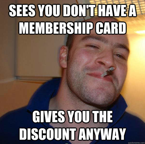 sees you dont have a membership card gives you the discount - Good Guy Greg