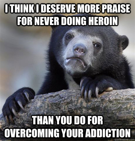 i think i deserve more praise for never doing heroin than yo - confessionbear