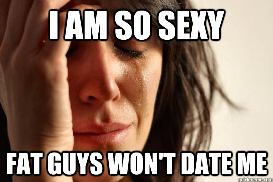 i am so sexy fat guys wont date me - First World Problems