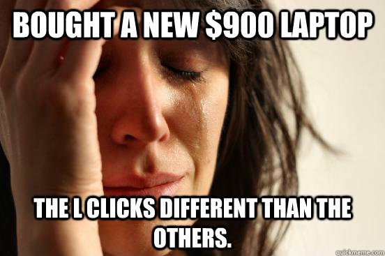 bought a new 900 laptop the l clicks different than the oth - First World Problems