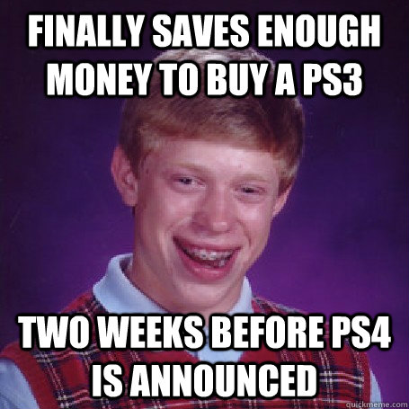 finally saves enough money to buy a ps3 two weeks before ps4 - BadLuck Brian