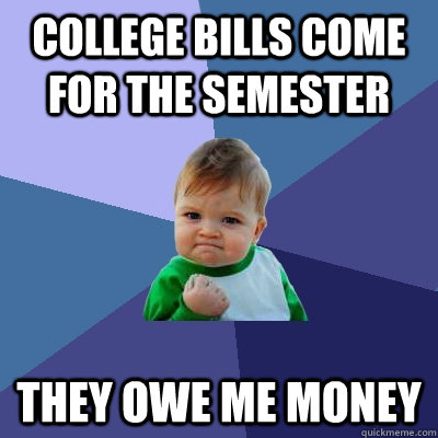college bills come for the semester they owe me money - Success Kid