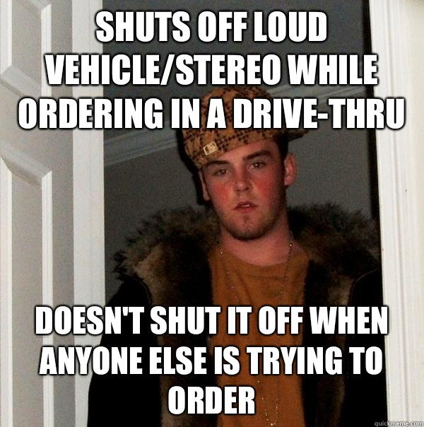 Shuts off loud vehiclestereo while ordering in a drivethru D - Scumbag Steve