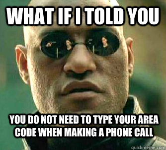 what if i told you you do not need to type your area code wh - WhatIfIToldYouBing