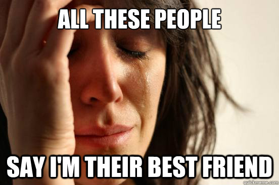 all these people say im their best friend - First World Problems