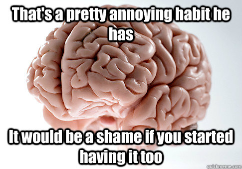 thats a pretty annoying habit he has it would be a shame if - Scumbag Brain
