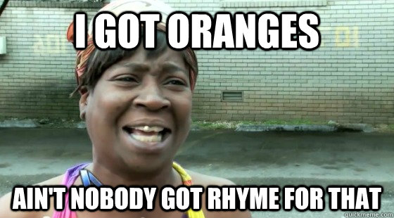 i got oranges aint nobody got rhyme for that - aintnobodygottime