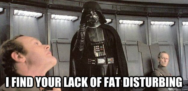 i find your lack of fat disturbing  - Darth Vader Force Choke