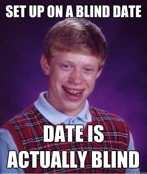 set up on a blind date date is actually blind - Bad Luck Brian