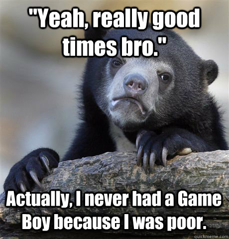 yeah really good times bro actually i never had a game  - Confession Bear