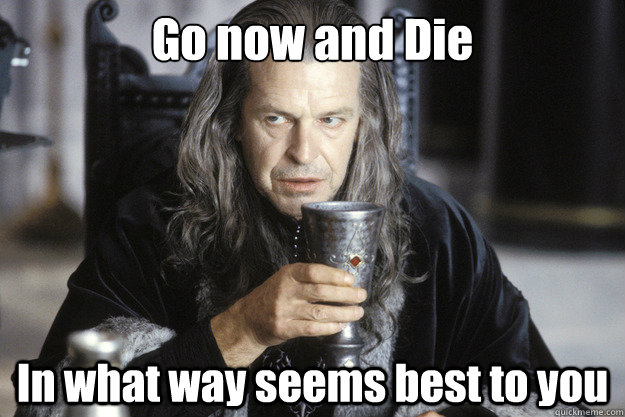go now and die in what way seems best to you - Scumbag Denethor