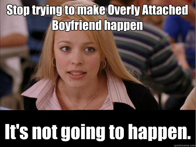 stop trying to make overly attached boyfriend happen its no - Its not going to happen