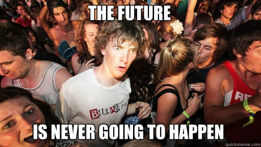 the future is never going to happen - Sudden Clarity Clarence
