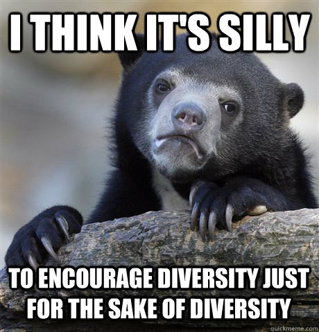 i think its silly to encourage diversity just for the sake  - Confession Bear
