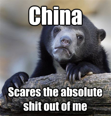 china scares the absolute shit out of me - Confession Bear