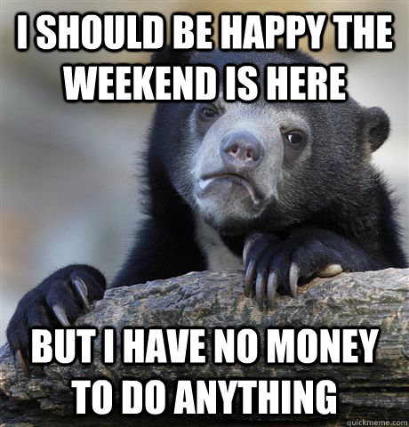 i should be happy the weekend is here but i have no money to - Confession Bear