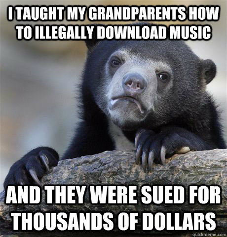 i taught my grandparents how to illegally download music and - Confession Bear