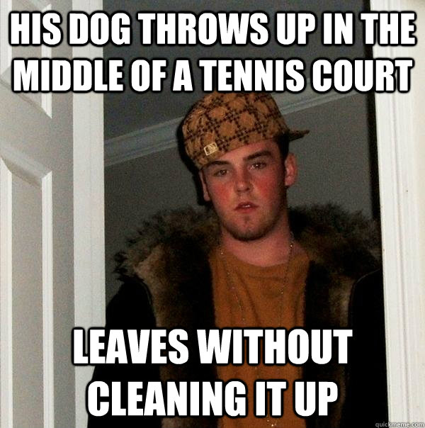 his dog throws up in the middle of a tennis court leaves wit - Scumbag Steve