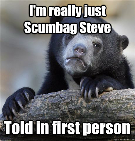 im really just scumbag steve told in first person - Confession Bear