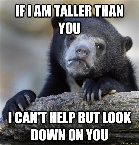 if i am taller than you i cant help but look down on you - Confession Bear