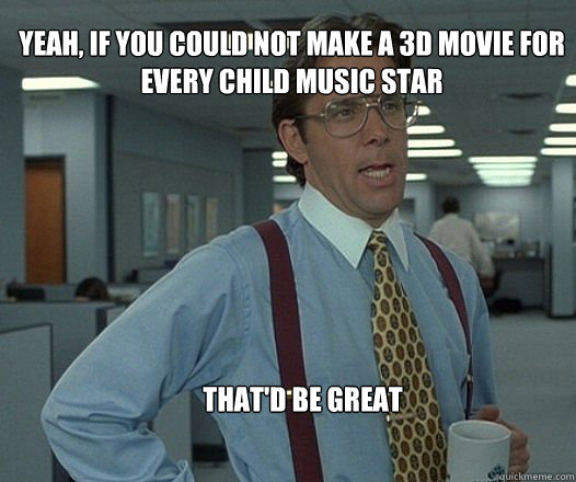 yeah if you could not make a 3d movie for every child music - Scumbag boss
