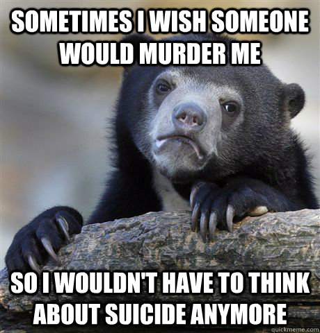 sometimes i wish someone would murder me so i wouldnt have  - confessionbear