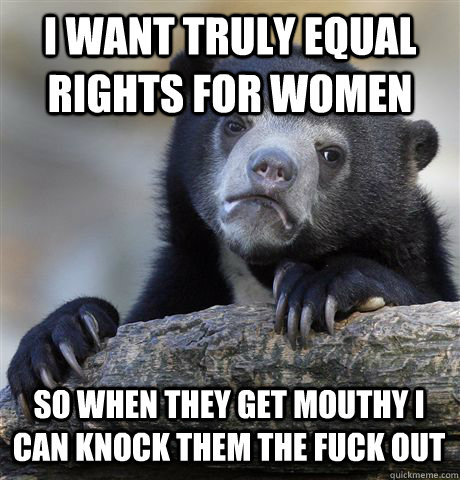i want truly equal rights for women so when they get mouthy  - Confession Bear