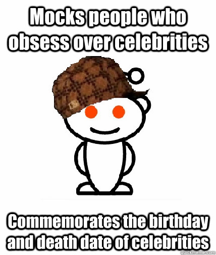 mocks people who obsess over celebrities commemorates the bi - Scumbag Reddit