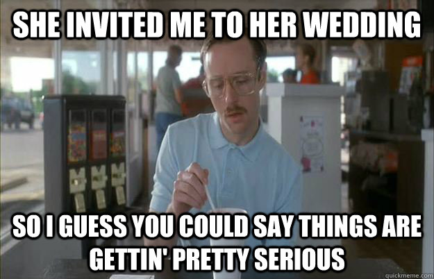 she invited me to her wedding so i guess you could say thing - Kip from Napoleon Dynamite