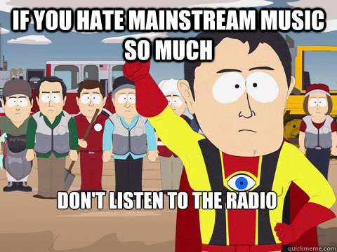 if you hate mainstream music so much dont listen to the rad - Captain Hindsight