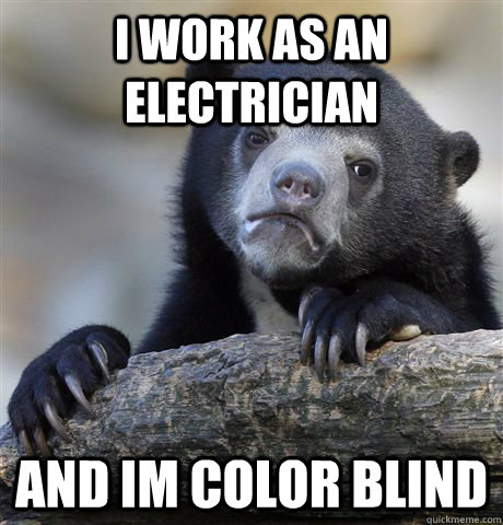 i work as an electrician and im color blind - Confession Bear