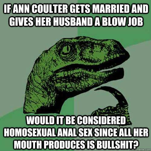if ann coulter gets married and gives her husband a blow job - Philosoraptor