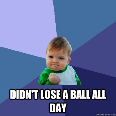didnt lose a ball all day - Success Kid
