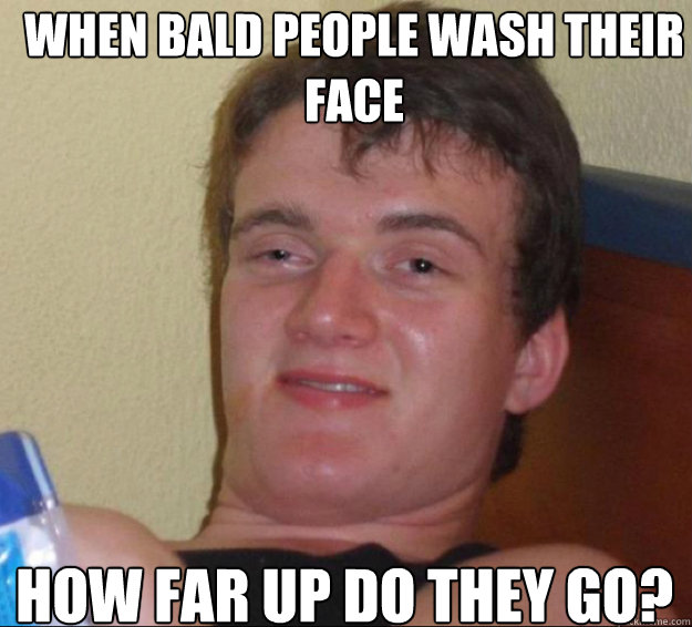 when bald people wash their face how far up do they go  - 10 Guy