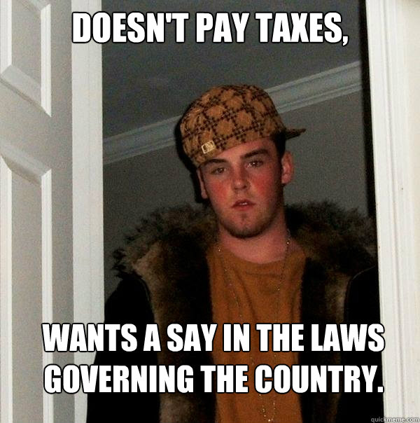 doesnt pay taxes wants a say in the laws governing the cou - Scumbag Steve