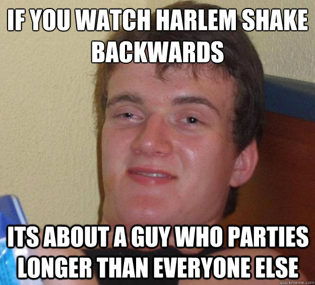 if you watch harlem shake backwards its about a guy who part - 10 Guy