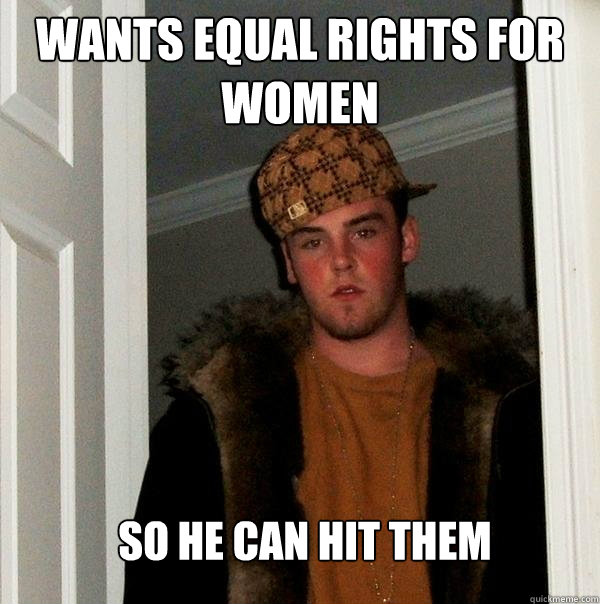 wants equal rights for women so he can hit them - Scumbag Steve