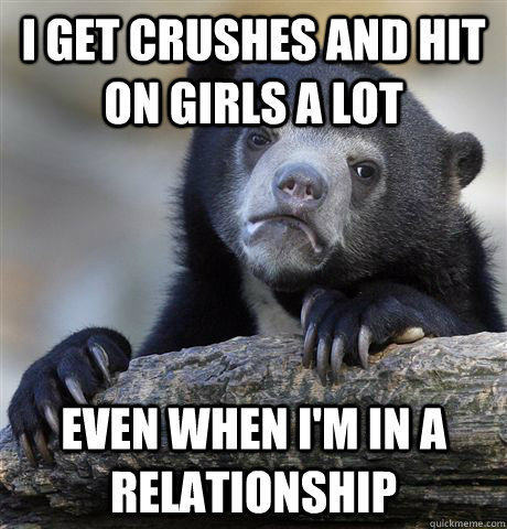 i get crushes and hit on girls a lot even when im in a rela - Confession Bear
