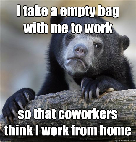 i take a empty bag with me to work so that coworkers think i - Confession Bear