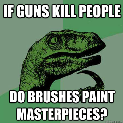 if guns kill people do brushes paint masterpieces - Philosoraptor