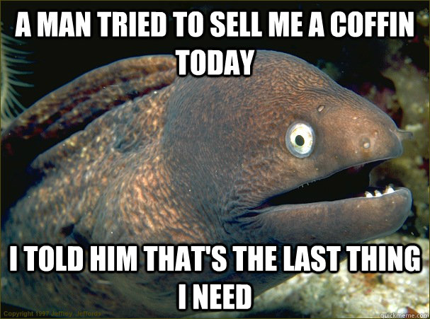 a man tried to sell me a coffin today i told him thats the  - Bad Joke Eel