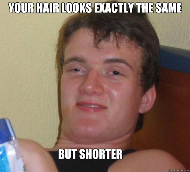 your hair looks exactly the same but shorter - 10guy