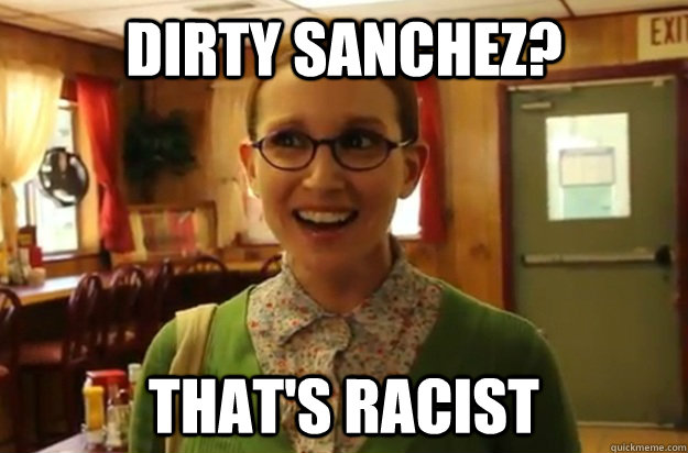 dirty sanchez thats racist - Sexually Oblivious Female