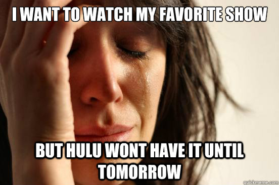 i want to watch my favorite show but hulu wont have it until - First World Problems