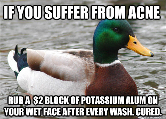 if you suffer from acne rub a 2 block of potassium alum on - Actual Advice Mallard