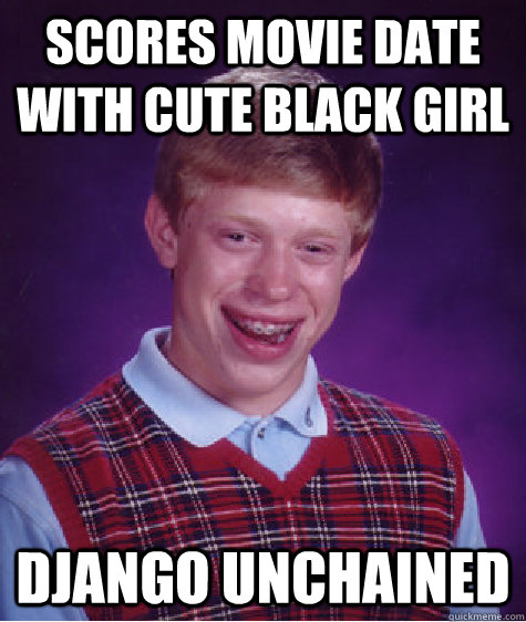 scores movie date with cute black girl django unchained - Bad Luck Brian