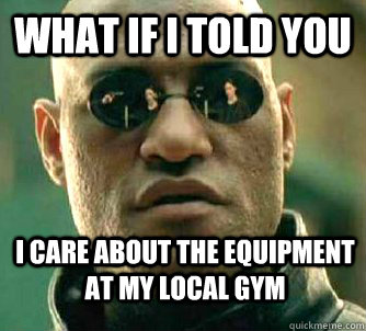 what if i told you i care about the equipment at my local gy - WhatIfIToldYouBing