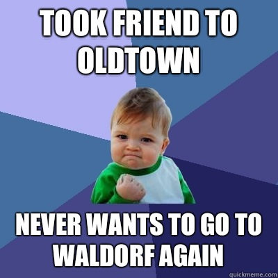 Took friend to Oldtown Never wants to go to Waldorf again - Success Kid