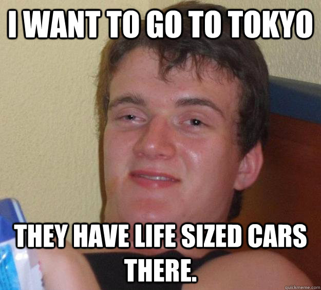 i want to go to tokyo they have life sized cars there - 10 Guy